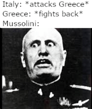 https://www.youtube.com/watch?v=9BugznGj6bU: Italy: *attacks Greece*  Greece: *fights back*  Mussolini: https://www.youtube.com/watch?v=9BugznGj6bU