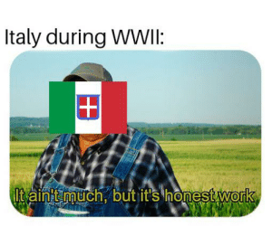 Work, History, and Italy: Italy during WWII:  Itaint much, but it's honest work Oh, Italy!