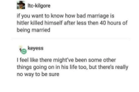 Bad, Life, and Marriage: Itc-kilgore  if you want to know how bad marriage is  hitler killed himself after less then 40 hours of  being married  keyess  I feel like there might've been some other  things going on in his life too, but there's really  no way to be sure