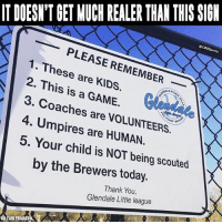 Memes, Thank You, and Game: ITDOESNIT GET MUCH REALER THAN THIS SIGN  OCBSSports  PLEASE REMEMBER  1. These are 2. This is GAME.  3. Coaches are 4. Umpires are HUMAN.  5. Your child is NOT being scouted  by the Brewers today.  Thank You,  Glendale Little league Just a friendly reminder...