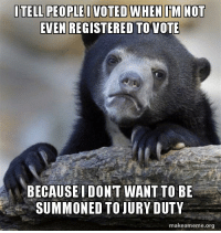 I'm not a horrible person, I'm just terrified of being in a court room.: ITELL PEOPLE I VOTED WHEN IM NOT  EVEN REGISTERED TO VOTE  BECAUSE I DONT WANT TO BE  SUMMONED TO JURY DUTY  makeameme org I'm not a horrible person, I'm just terrified of being in a court room.