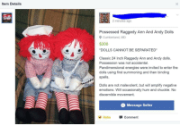"Tumblr, Blog, and Http: Item Details  2 minutes ago  Possessed Raggedy Ann And Andy Dolls  Cumberland, MD  $300  DOLLS CANNOT BE SEPARATED  Classic 24 Inch Raggedy Ann and Andy dolls.  Possession was not accidental.  Pandimensional energies were invited to enter the  dolls using first summoning and then binding  spells.  Dolls are not malevolent, but will amplify negative  emotions. Will occasionally hum and chuckle. No  discernible movement  Message Seller  Haha Comment <p><a href=""http://memehumor.net/post/162406744788/they-cant-be-seperated"" class=""tumblr_blog"">memehumor</a>:</p>  <blockquote><p>They can't be seperated.</p></blockquote>"