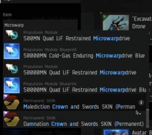 Top-tier Search Functionality: Item  Small Skill Iniontor  'Excavat  Microwarp  Drone  Propulsion Module  500MN Quad LiF Restrained Microwarpdrive  Propulsion Module Blueprint  50000MN Cold-Gas Enduring Microwarpdrive Blue  Propulsion Module  50000MN Quad LiF Restrained Microwarpdrive  Propulsion Module Blueprint  50000MN Quad LiF Restrained Microwarpdrive Blu  Permanent SKIN  Malediction Crown and Swords SKIN (Perman  Permanent SKIN  Damnation Crown and Swords SKIN (Permanent)  Ragnarok Blueprint  Avatar B Top-tier Search Functionality