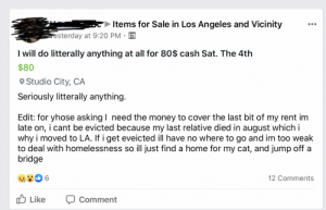 Literally anytime for $80: Items for Sale in Los Angeles and Vicinity  esterday at 9:20 PM  I will do litterally anything at all for 80$ cash Sat. The 4th  $80  O Studio City, CA  Seriously litterally anything.  Edit: for yhose asking I need the money to cover the last bit of my rent im  late on, i cant be evicted because my last relative died in august which i  why i moved to LA. If i get eveicted ill have no where to go and im too weak  to deal with homelessness so ill just find a home for my cat, and jump off a  bridge  12 Comments  O Like  Comment Literally anytime for $80