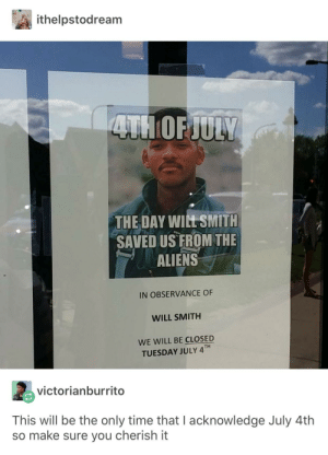 The true meaning of the 4th of July: ithelpstodream  THE DAY WILT SMITH  SAVED US FROM THE  ALIENS  IN OBSERVANCE OF  WILL SMITH  WE WILL BE CLOSED  TUESDAY JULY 4TH  ng  victorianburrito  This will be the only time that I acknowledge July 4th  so make sure you cherish it The true meaning of the 4th of July