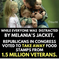 Food, Food Stamps, and Congress: ither98  WHILE EVERYONE WAS DISTRACTED  BY MELANIA'S JACKET,  REPUBLICANS IN CONGRESS  VOTED TO TAKE AWAY FOOD  STAMPS FROM  1.5 MILLION VETERANS.