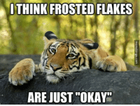 "Tiger, Frosted Flakes, and Tony the Tiger: ITHINK FROSTED FLAKES  ARE JUST""OKAY"" Tony the Tiger"