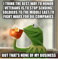 *Sips tea*: ITHINK THE BEST WAY TO HONOR  VETERANSISTOSTOPSENDING  SOLDIERS TO THE MIDDLE EAST TO  FIGHT WARS FOROILCOMPANIES  BUT THAT'S NONE OF MY BUSINESS *Sips tea*