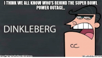 Fac, Meme, and Nfl: ITHINK WE ALL KNOW WHO'S BEHIND THE SUPER BOWL  POWER OUTAGE  DINKLEBERG  Brought By: Fac  ebook.com/NFL Menez  WhatloUMeme.com It's obvious!