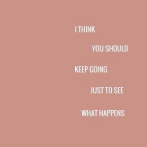 You, What, and Just: ITHINK  YOU SHOULD  KEEP GOING  JUST TO SEE  WHAT HAPPENS