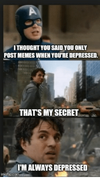 Memes, Secret, and You: ITHOUGHT YOU SAID YOU ONLY  POST MEMES WHEN YOU'RE DEPRESSED  THATS MY SECRET  I'M ALWAYS DEPRESSED  imgfilip.comacom 2meirl4meirl