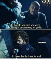 Drinking, Good, and Evil: Ithought you said you were  going to quit drinking for good.  TrialByMeme  I did. Now I only drink for evil.  imgiuip.com https://t.co/gugtYx3Bf6