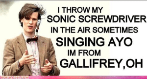 Singing, Tumblr, and Blog: ITHROW MY  SONIC SCREWDRIVER  IN THE AIR SOMETIMES  SINGING AYO  IM FROM  GALLIFREY,OH  ROFURA LA COM humanwavetactics: