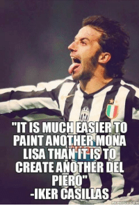 """Soccer, Mona Lisa, and Iker Casillas: """"ITIS MUCH EASIER TO  PAINT ANOTHER MONA  LISA THAN ITISTO2  CREATE ANOTHER DEL  PIERO""""  -IKER CASILLAS  MEMEFUL COME Del Piero siempre."""