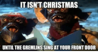 Christmas, Memes, and 🤖: ITISNT CHRISTMAS  UNTIL THE GREMLINSSING AT YOUR FRONT DOOR