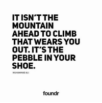 Ali, Memes, and Muhammad Ali: ITISN'T THE  MOUNTAIN  AHEAD TO CLIMB  THAT WEARS YOU  OUT. IT'S THE  PEBBLE IN YOUR  SHOE.  MUHAMMAD ALI  foundr Like this if you agree and tag a friend that needs to see this!