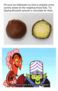 So evil...: It'll soon be Halloween so time to prepare some  yummy treats for the neighbourhood kids. Try  dipping Brussels sprouts in chocolate for them.  That's the evilest thing Cantmagine So evil...