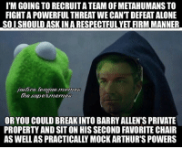 Being Alone, Shazam, and Justice League: ITM GOING TO RECRUITATEAM OF METAHUMANS TO  FIGHTAPOWERFUL THREAT WE CANTDEFEAT ALONE  SO I SHOULD ASKIN A RESPECTFUL YET FIRMMANNER  justaca league memos  the stupermemes  OR YOU COULD BREAKINTO BARRYALLEN'S PRIVATE  PROPERTY AND SITON HIS SECOND FAVORITE CHAIR  AS WELL AS PRACTICALLY MOCK ARTHUR'S POWERS Arkham Knight, Xenoverse 2 or practice drawing? 🤔So many choices so little time-Shazam ⚡️
