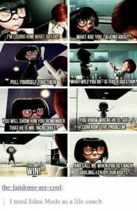 Like the Alternative Disney page!: ITM LOSING HIM! WHAT DO I DO?  WHAT ARE YOU TALKINGABOUT?  PULL YOURSELFTOGETHER!  WHAT WILL YOU DO ISTHISA QUESTION?  YOU WILL SHOW HIM YOU REMEMBER  YOU KNOW WHERE HE IS GO!  CONFRONT THE PROBLEM  THAT HE IS MR. INCREDIBLE  AND CALL ME WHEN YOUGETBACK  WIN!  DARUNGAIENJOY OUR VISITS  the-fandoms-are-cool.  I need Edna Mode as a life coach Like the Alternative Disney page!