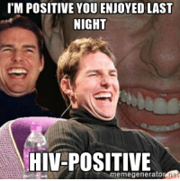 Time to get tested: ITM POSITIVE YOU ENJOYED LAST  NIGHT  HIV-POSITIVE  meme generator  ner Time to get tested