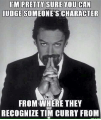 tim: ITM PRETTY SURE YOU CAN  JUDGE SOMEONE'S CHARACTER  FROM WHERE THEY  RECOGNIZE TIM CURRY FROM