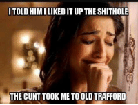 Memes, Cunt, and 🤖: ITOLD HIM I LIKED IT UP THE SHITHOLE  THE CUNT TOOK ME TOOLD TRAFFORD