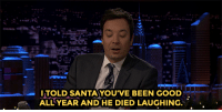 """<p><a href=""""https://www.youtube.com/watch?v=grYY0PRhbGQ&amp;list=UU8-Th83bH_thdKZDJCrn88g"""" target=""""_blank"""">Jimmy and Denzel Washington read greeting cards dramatically</a>.<br/></p>: ITOLD SANTAYOU'VE BEEN GOOD  ALL YEAR AND HE DIED LAUGHING. <p><a href=""""https://www.youtube.com/watch?v=grYY0PRhbGQ&amp;list=UU8-Th83bH_thdKZDJCrn88g"""" target=""""_blank"""">Jimmy and Denzel Washington read greeting cards dramatically</a>.<br/></p>"""
