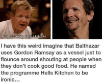 OMG: ITOS FUCKING NON  I have this weird imagine that Balthazar  uses Gordon Ramsay as a vessel just to  flounce around shouting at people when  they don't cook good food. He named  the programme Hells Kitchen to be  Ironic... OMG