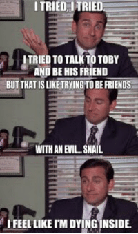Friends, Evil, and Friend: ITRIED ITRIED  TRIED TO TALK TO TOBY  AND BE HIS FRIEND  BUT THAT IS LIKE TRYING TO BE FRIENDS  WITH AN EVIL.. SNAIL  IFEEL LIKE I'M DYING INSIDE 🐌 https://t.co/pCU2j6MF4C