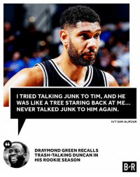 Trash, Tree, and Never: ITRIED TALKING JUNK TO TIM, AND HE  WAS LIKE A TREE STARING BACK AT ME..  NEVER TALKED JUNK TO HIM AGAIN  H/T SAM ALIPOUR  DRA MOND GREEN RECALLS  TRASH-TALKING DUNCAN IN  HIS ROOKIE SEASON  ⑥  B R Don't talk trash to Timmy 🤣