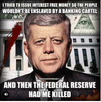 Rip 🙏🏼🙏🏼🙏🏼 politics Trump Clinton election economy guns abortion donaldtrump hillaryclinton election2016 president news share liberal conservative libertarian greenparty republican democrat america marijuana cannabis liberty truth water fluoride: ITRIED TOISSUE INTEREST FREE MONEY SO THE PEOPLE  WOULDN'T BE'ENSLAVED BY A BANKING CARTEL  AND THEN THEFEDERAL RESERVE  HAD ME KILLED Rip 🙏🏼🙏🏼🙏🏼 politics Trump Clinton election economy guns abortion donaldtrump hillaryclinton election2016 president news share liberal conservative libertarian greenparty republican democrat america marijuana cannabis liberty truth water fluoride