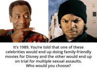 Didn't see that one coming! 😲: It's 1989. You're told that one of these  celebrities would end up doing family-friendly  movies for Disney and the other would end up  on trial for multiple sexual assaults.  Who would you choose? Didn't see that one coming! 😲