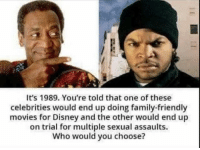Disney, Family, and Movies: It's 1989. You're told that one of these  celebrities would end up doing family-friendly  movies for Disney and the other would end up  on trial for multiple sexual assaults.  Who would you choose? If this made you laugh follow @storchlabs