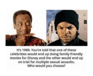 Disney, Family, and Movies: It's 1989. You're told that one of these  celebrities would end up doing family-friendly  movies for Disney and the other would end up  on trial for multiple sexual assaults.  Who would you choose? 1989