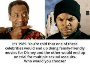 Bill Cosby v Ice Cube: It's 1989. You're told that one of these  celebrities would end up doing family-friendly  movies for Disney and the other would end up  on trial for multiple sexual assaults.  Who would you choose? Bill Cosby v Ice Cube