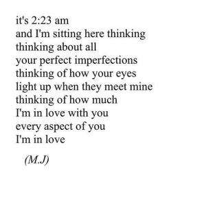Love, How, and Net: it's 2:23 am  and I'm sitting here thinking  thinking about all  your perfect imperfections  thinking of how your eyes  light up when they meet mine  thinking of how much  I'm in love with you  every aspect of you  I'm in love  (M.J) https://iglovequotes.net/