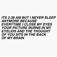 Never Sleep: ITS 2:38 AM BUT I NEVER SLEEP  ANYMORE BECAUSE  EVERYTIME I CLOSE MY EYES  YOUR PICTURE BURNS IN MY  EYELIDS AND THE THOUGHT  OF YOU SITS IN THE BACK  OF MY BRAIN