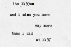 Did, You, and Miss: its 2:59an  and i miss you more  way more  than i did  at 2:57