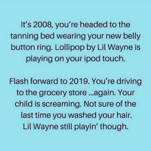 Playin: It's 2008, you're headed to the  tanning bed wearing your new belly  button ring. Lollipop by Lil Wayne is  playing on your ipod touch.  Flash forward to 2019. You're driving  to the grocery store...again. Your  child is screaming. Not sure of the  last time you washed your hair.  Lil Wayne still playin' though.