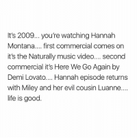 Demi Lovato, Life, and Miley Cyrus: It's 2009... you're watching Hannah  Montana.... first commercial comes on  it's the Naturally music video.... second  commercial it's Here We Go Again by  Demi Lovato.... Hannah episode returns  with Miley and her evil cousin Luanne..  life is good CAN I GO BACK IN TIME