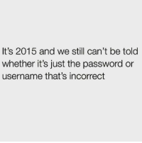 Bruh, Memes, and 🤖: It's 2015 and we still can't be told  whether it's just the password or  username that's incorrect Which one is it bruh 😒😒😒 rp @hackneysfinest