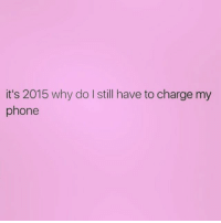 Memes, Phone, and Shit: it's 2015 why do still have to charge my  phone Seriously, someone needs to sort this shit out 😒 repost from the amazing @northwitch69 💋💋💋 you need to follow her...like now!! @northwitch69 @northwitch69 @northwitch69 northwitch69 Fabsquad goodgirlwithbadthoughts💅🏽