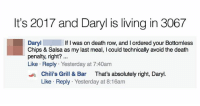 @chilis this true?: It's 2017 and Daryl is living in 3067  Daryl  Chips & Salsa as my last meal, I could technically avoid the death  penalty, right?  Like Reply Yesterday at 7:40am  If I was on death row, and I ordered your Bottomless  sChili's Grill & Bar That's absolutely right, Daryl.  Like Reply Yesterday at 8:16am @chilis this true?