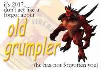 Back to our regularly scheduled shitposting: it's 2017.  don't act like u  forgot about  grumpler  (he has not forgotten you) Back to our regularly scheduled shitposting