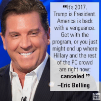 "America, Memes, and Trump: It's 2017  Trump is President.  America is back  with a vengeance  Get with the  program, or you just  might end up where  Hillary and the rest  of the PC crowd  are right now:  canceled  -Eric Bolling  FOX  NEW On ""Cashin' In,"" Eric Bolling slammed popular culture that is still embracing political correctness."