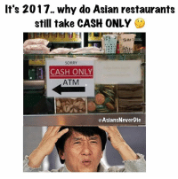 LOL!! So true.. it's a pain in the ass when you have to pull out cash.. who still uses cash?? 😂😂 Only at Asian restaurants though 🤔🤔: It's 2017. why do Asian restaurants  still take CASH ONLY  SORRY  CASH ONLY  ATM  @AsiansNeverDie LOL!! So true.. it's a pain in the ass when you have to pull out cash.. who still uses cash?? 😂😂 Only at Asian restaurants though 🤔🤔