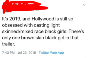 Girls, God, and Mixed Race: It's 2019, and Hollywood is still so  obsessed with casting light  skinned/mixed race black girls. There's  only one brown skin black girl in that  trailer.  7:43 PM Jul 23, 2019. Twitter Web App God forbid Hollywood casts the right person for the job