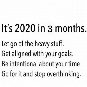 REMINDER. https://t.co/EcLM7PfA5P: It's 2020 in 3 months.  Let go of the heavy stuff.  Get aligned with your goals.  Be intentional about your time.  Go for it and stop overthinking. REMINDER. https://t.co/EcLM7PfA5P