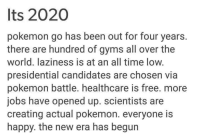 What a time.: Its 2020  pokemon go has been out for four years.  there are hundred of gyms all over the  world. laziness is at an all time low.  presidential candidates are chosen via  pokemon battle. healthcare is free. more  jobs have opened up. scientists are  creating actual pokemon. everyone is  happy. the new era has begun What a time.