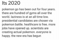 it's 2020 https://t.co/AD2301U5Pn: Its 2020  pokemon go has been out for four years.  there are hundred of gyms all over the  world. laziness is at an all time low.  presidential candidates are chosen via  pokemon battle. healthcare is free. more  jobs have opened up. scientists are  creating actual pokemon. everyone is  happy. the new era has begun it's 2020 https://t.co/AD2301U5Pn